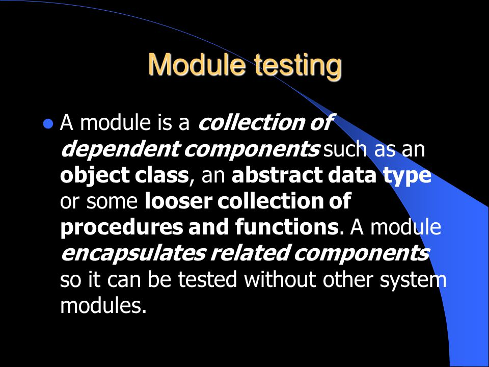 Module testing A module is a collection of dependent components such as an object class, an abstract data type or some looser collection of procedures