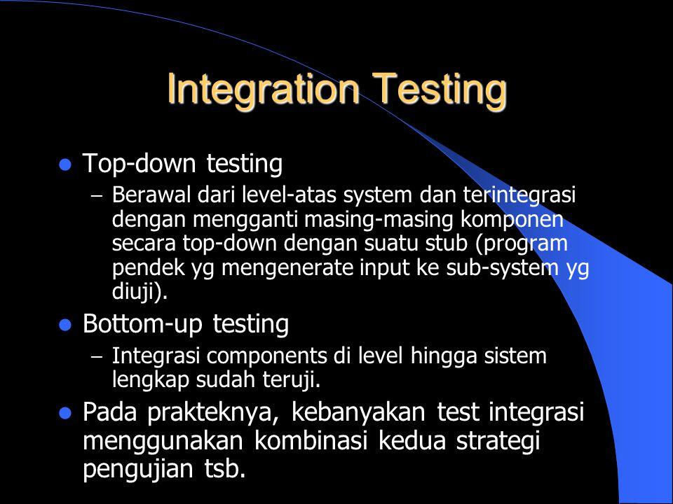 Integration Testing Top-down testing – Berawal dari level-atas system dan terintegrasi dengan mengganti masing-masing komponen secara top-down dengan