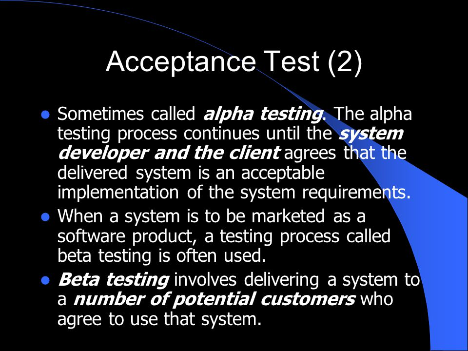 Acceptance Test (2) Sometimes called alpha testing. The alpha testing process continues until the system developer and the client agrees that the deli