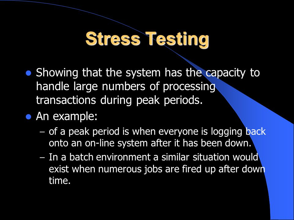 Stress Testing Showing that the system has the capacity to handle large numbers of processing transactions during peak periods. An example: – of a pea