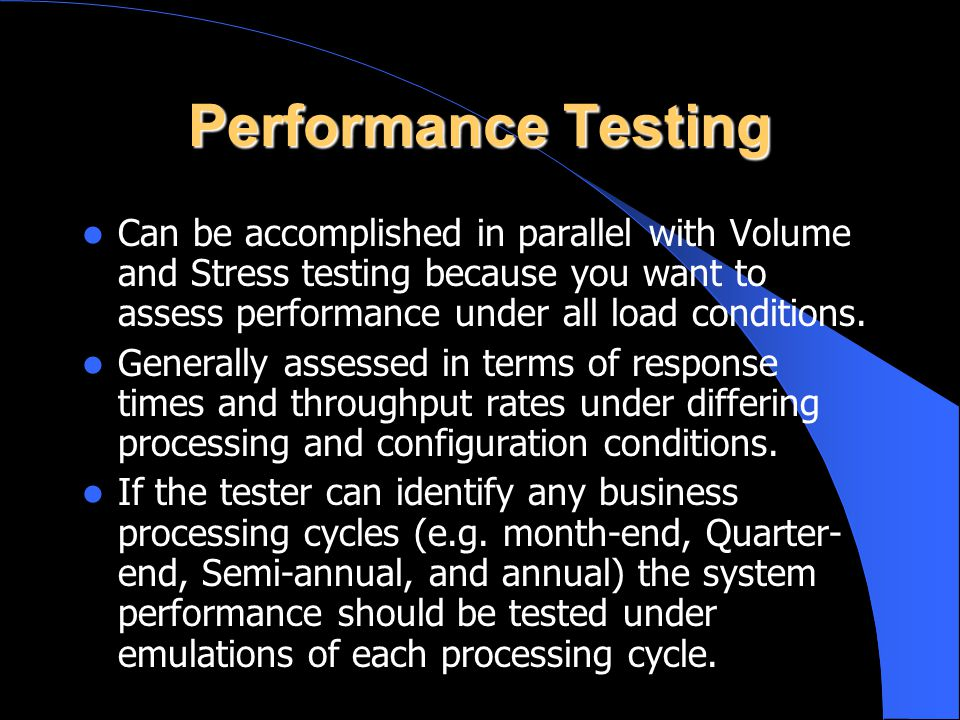 Performance Testing Can be accomplished in parallel with Volume and Stress testing because you want to assess performance under all load conditions. G