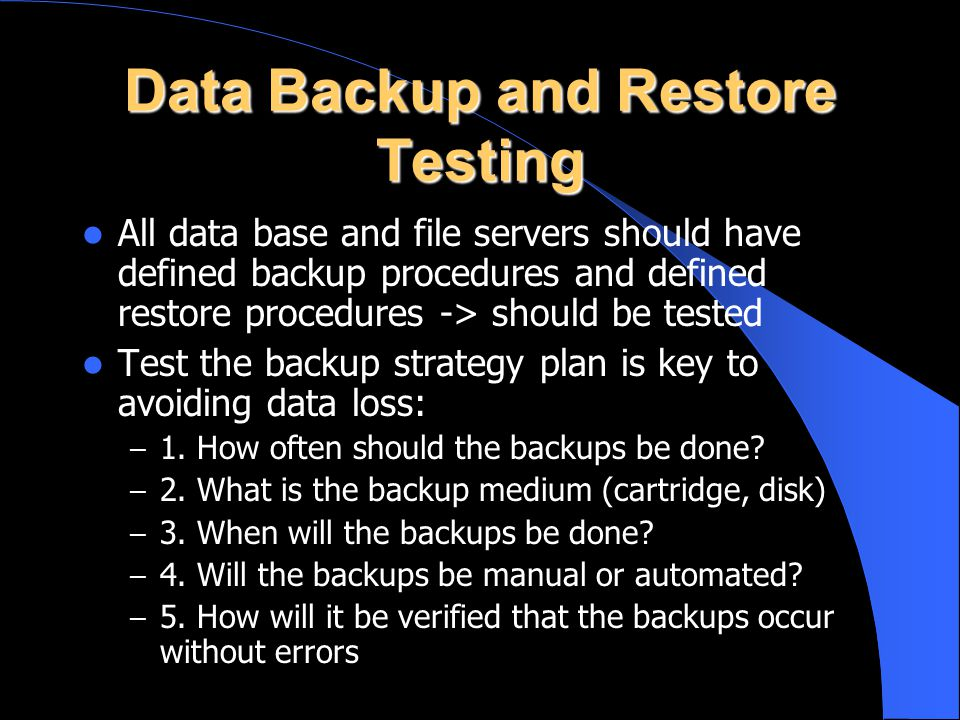 Data Backup and Restore Testing All data base and file servers should have defined backup procedures and defined restore procedures -> should be teste