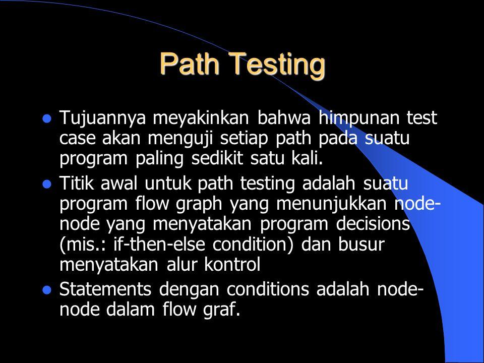 Path Testing Tujuannya meyakinkan bahwa himpunan test case akan menguji setiap path pada suatu program paling sedikit satu kali. Titik awal untuk path