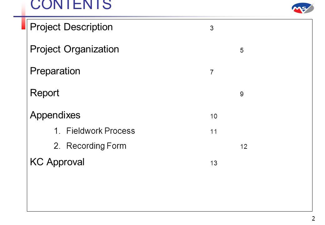 2 CONTENTS Project Description 3 Project Organization 5 Preparation 7 Report 9 Appendixes 10  Fieldwork Process 11  Recording Form 12 KC Approval