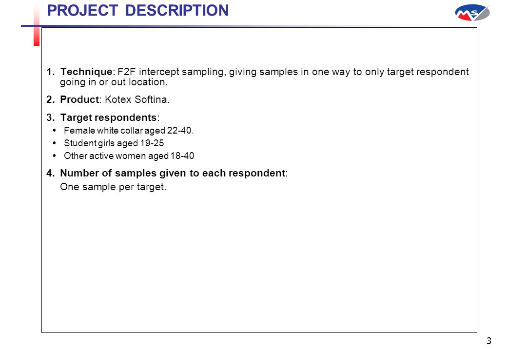 3 PROJECT DESCRIPTION  Technique: F2F intercept sampling, giving samples in one way to only target respondent going in or out location.