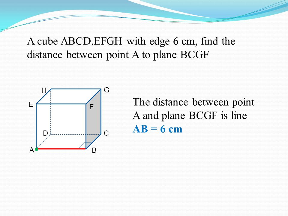 A cube ABCD.EFGH with edge 6 cm, find the distance between point A to plane BCGF A B CD H G E F The distance between point A and plane BCGF is line AB = 6 cm