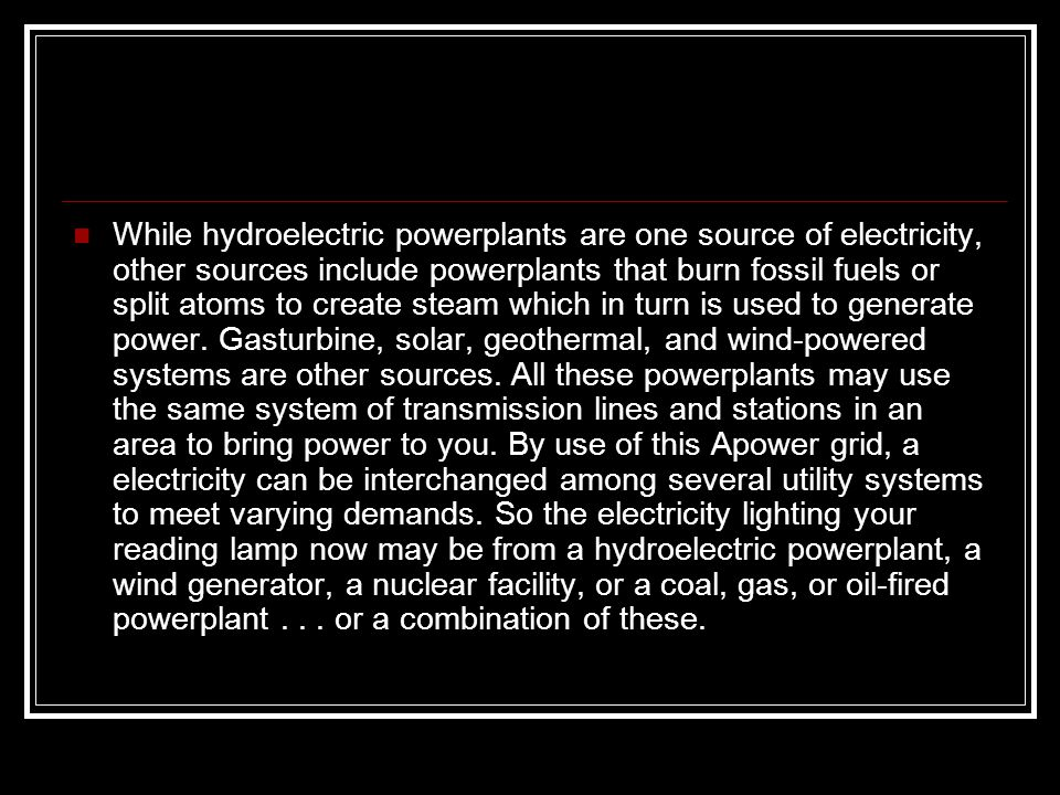 While hydroelectric powerplants are one source of electricity, other sources include powerplants that burn fossil fuels or split atoms to create steam