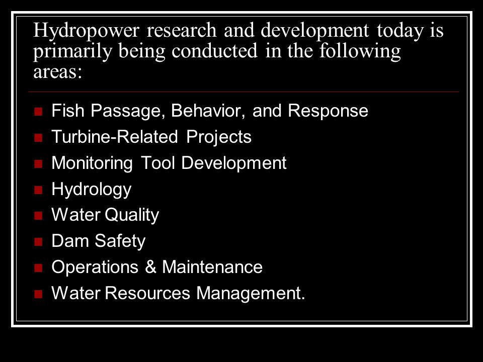 Hydropower research and development today is primarily being conducted in the following areas: Fish Passage, Behavior, and Response Turbine-Related Pr