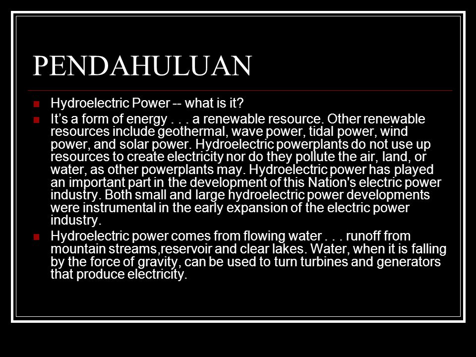 PENDAHULUAN Hydroelectric Power -- what is it? It's a form of energy... a renewable resource. Other renewable resources include geothermal, wave power