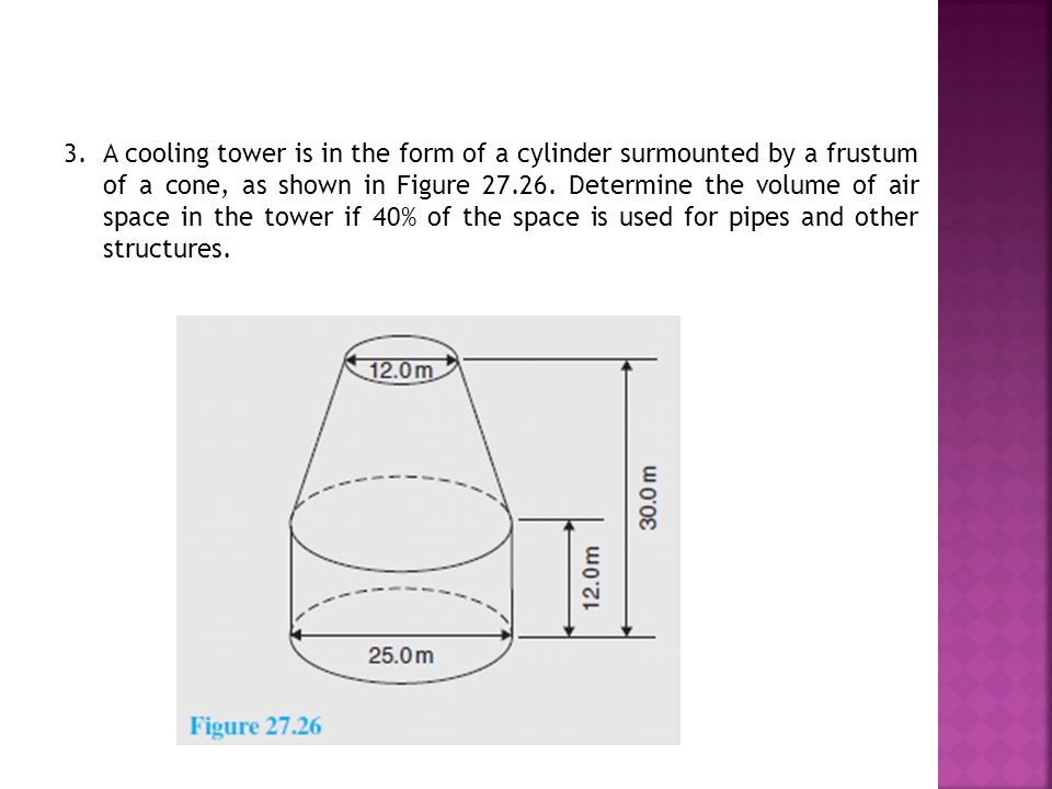 3. A cooling tower is in the form of a cylinder surmounted by a frustum of a cone, as shown in Figure 27.26. Determine the volume of air space in the