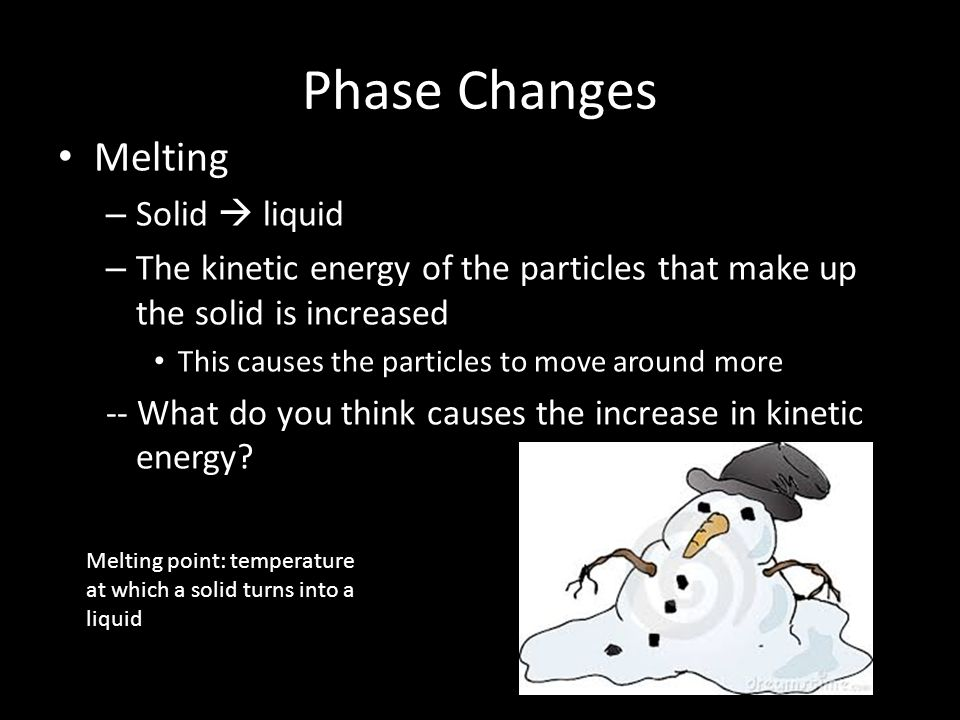 Phase Changes Melting – Solid  liquid – The kinetic energy of the particles that make up the solid is increased This causes the particles to move around more -- What do you think causes the increase in kinetic energy.
