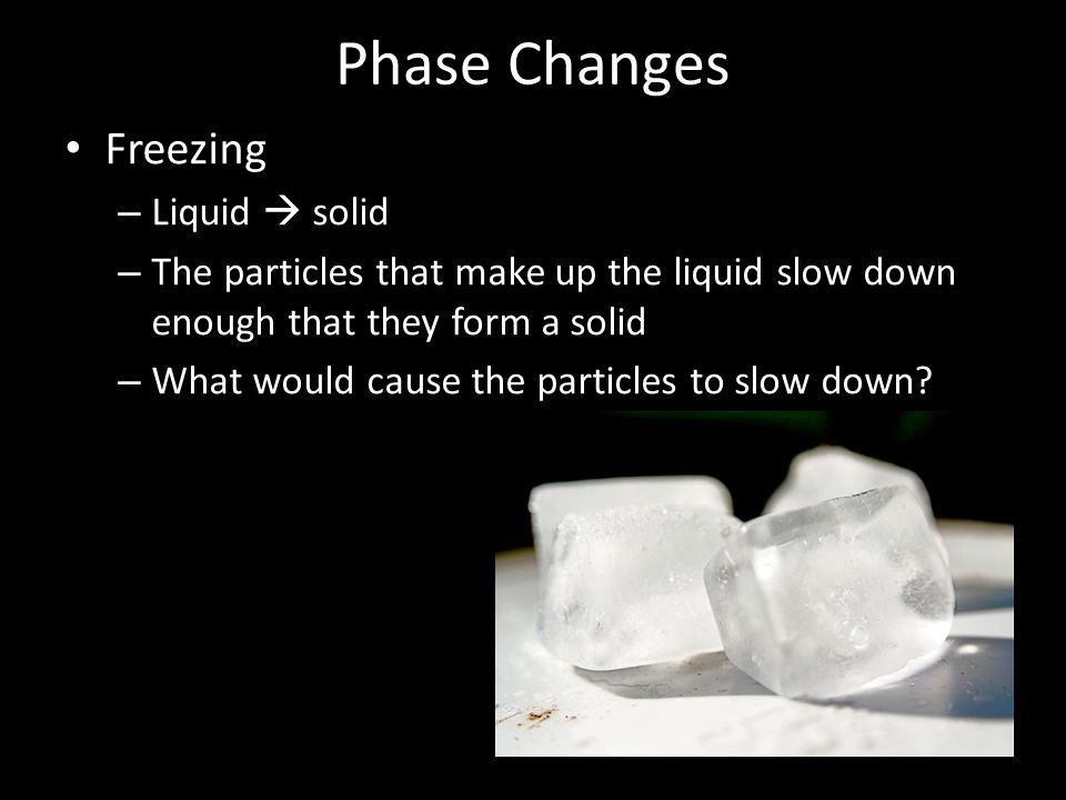 Phase Changes Freezing – Liquid  solid – The particles that make up the liquid slow down enough that they form a solid – What would cause the particles to slow down