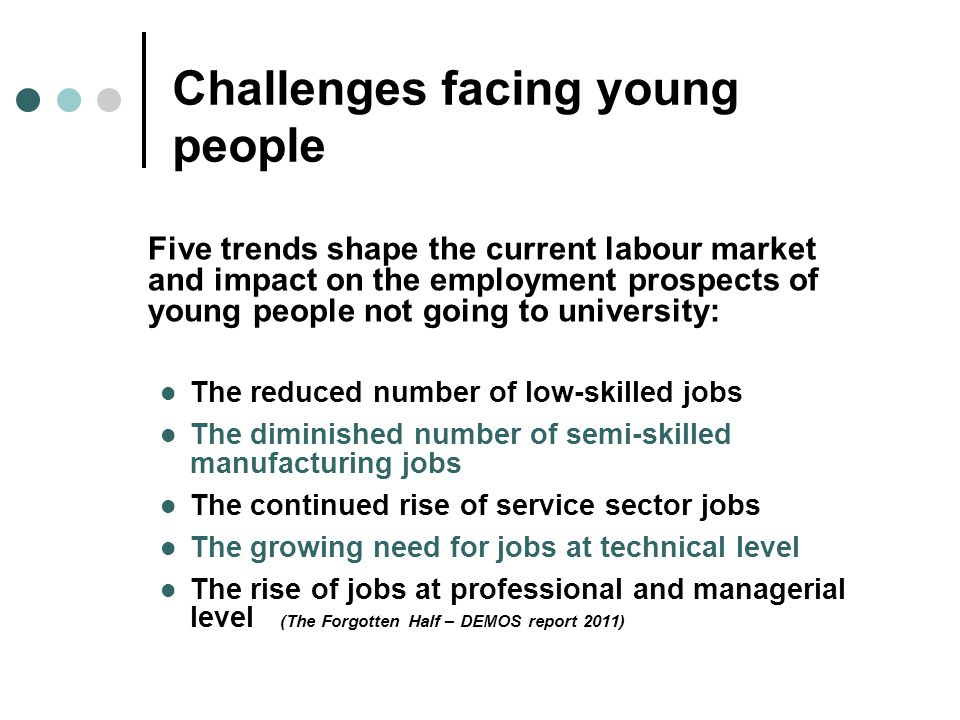 Challenges facing young people Five trends shape the current labour market and impact on the employment prospects of young people not going to university: The reduced number of low-skilled jobs The diminished number of semi-skilled manufacturing jobs The continued rise of service sector jobs The growing need for jobs at technical level The rise of jobs at professional and managerial level (The Forgotten Half – DEMOS report 2011)