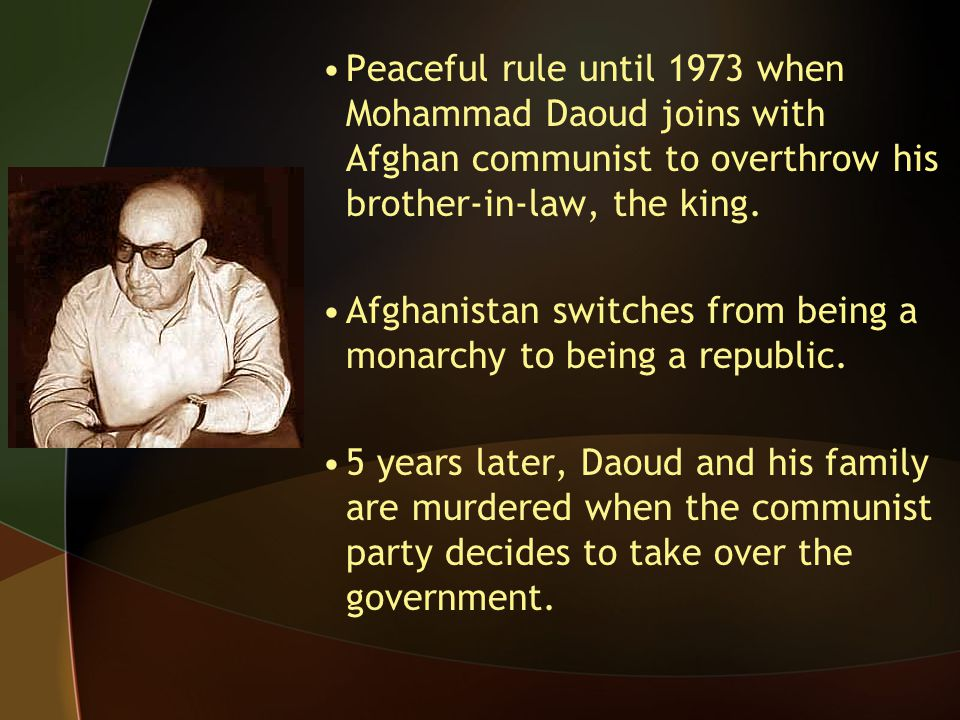 Peaceful rule until 1973 when Mohammad Daoud joins with Afghan communist to overthrow his brother-in-law, the king. Afghanistan switches from being a