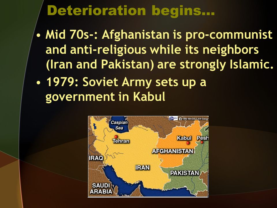 Deterioration begins… Mid 70s-: Afghanistan is pro-communist and anti-religious while its neighbors (Iran and Pakistan) are strongly Islamic. 1979: So