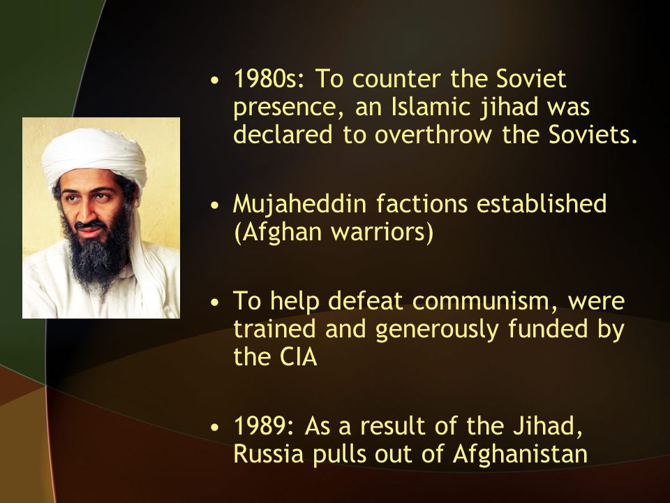 1980s: To counter the Soviet presence, an Islamic jihad was declared to overthrow the Soviets. Mujaheddin factions established (Afghan warriors) To he