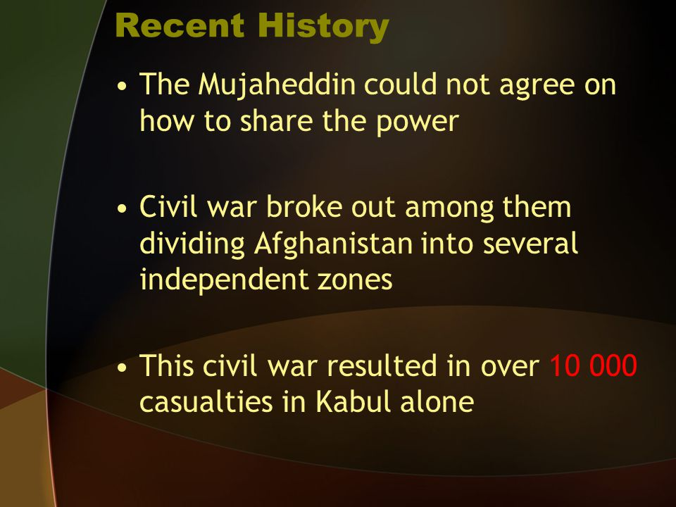 Recent History The Mujaheddin could not agree on how to share the power Civil war broke out among them dividing Afghanistan into several independent z
