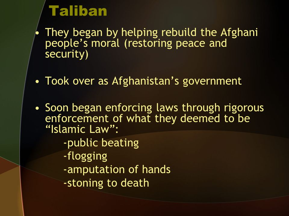 Taliban They began by helping rebuild the Afghani people's moral (restoring peace and security) Took over as Afghanistan's government Soon began enfor