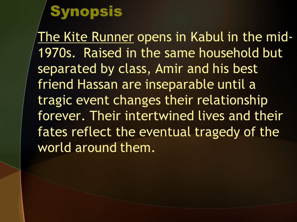 Synopsis The Kite Runner opens in Kabul in the mid- 1970s. Raised in the same household but separated by class, Amir and his best friend Hassan are in