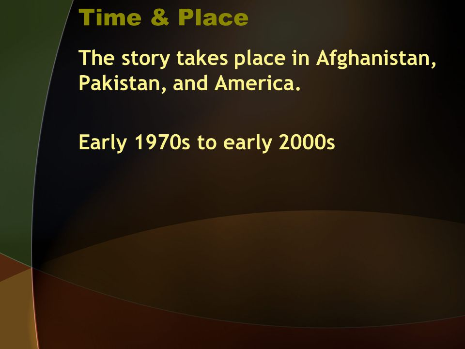 Time & Place The story takes place in Afghanistan, Pakistan, and America. Early 1970s to early 2000s
