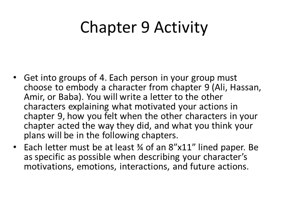 Chapter 9 Activity Get into groups of 4. Each person in your group must choose to embody a character from chapter 9 (Ali, Hassan, Amir, or Baba). You