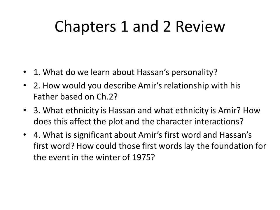 Chapters 1 and 2 Review 1. What do we learn about Hassan's personality? 2. How would you describe Amir's relationship with his Father based on Ch.2? 3