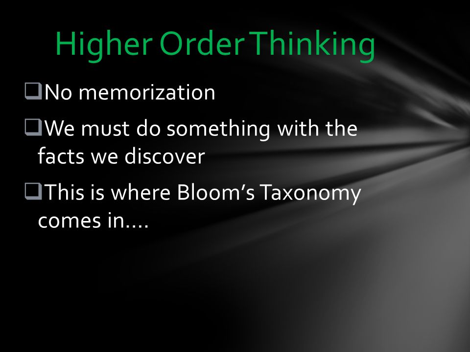  No memorization  We must do something with the facts we discover  This is where Bloom's Taxonomy comes in….