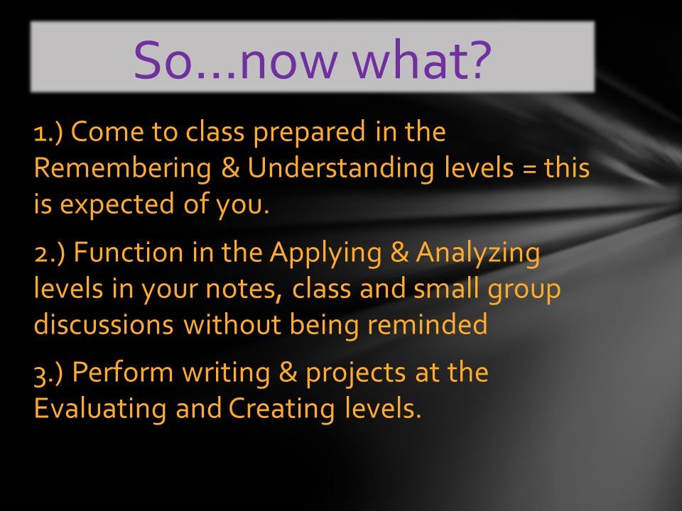 1.) Come to class prepared in the Remembering & Understanding levels = this is expected of you.