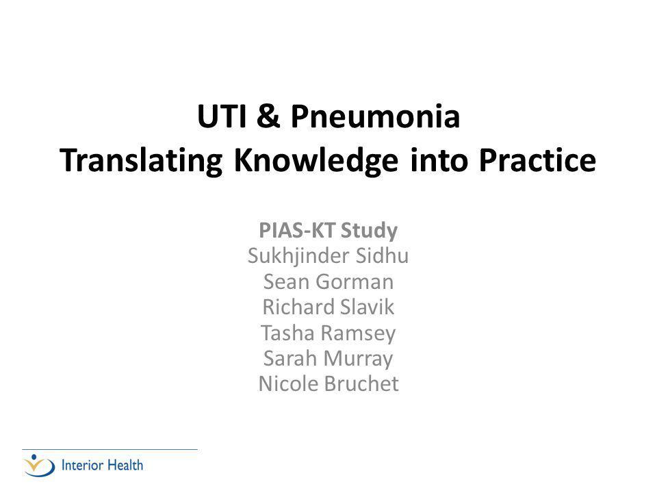 UTI & Pneumonia Translating Knowledge into Practice PIAS-KT Study Sukhjinder Sidhu Sean Gorman Richard Slavik Tasha Ramsey Sarah Murray Nicole Bruchet