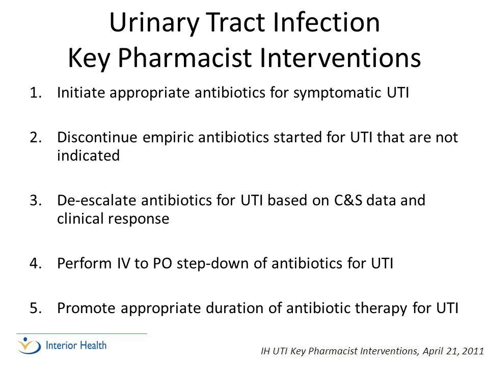 Urinary Tract Infection Key Pharmacist Interventions 1.Initiate appropriate antibiotics for symptomatic UTI 2.Discontinue empiric antibiotics started for UTI that are not indicated 3.De-escalate antibiotics for UTI based on C&S data and clinical response 4.Perform IV to PO step-down of antibiotics for UTI 5.Promote appropriate duration of antibiotic therapy for UTI IH UTI Key Pharmacist Interventions, April 21, 2011