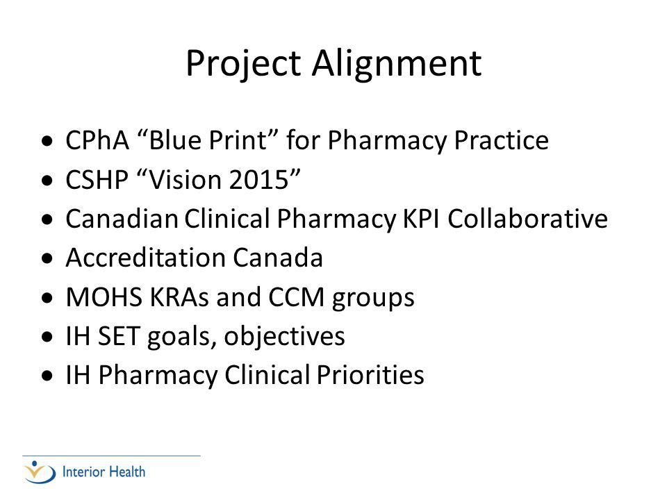 Project Alignment  CPhA Blue Print for Pharmacy Practice  CSHP Vision 2015  Canadian Clinical Pharmacy KPI Collaborative  Accreditation Canada  MOHS KRAs and CCM groups  IH SET goals, objectives  IH Pharmacy Clinical Priorities
