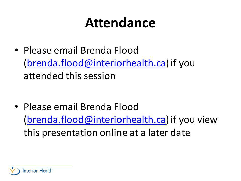 Attendance Please email Brenda Flood (brenda.flood@interiorhealth.ca) if you attended this sessionbrenda.flood@interiorhealth.ca Please email Brenda Flood (brenda.flood@interiorhealth.ca) if you view this presentation online at a later datebrenda.flood@interiorhealth.ca