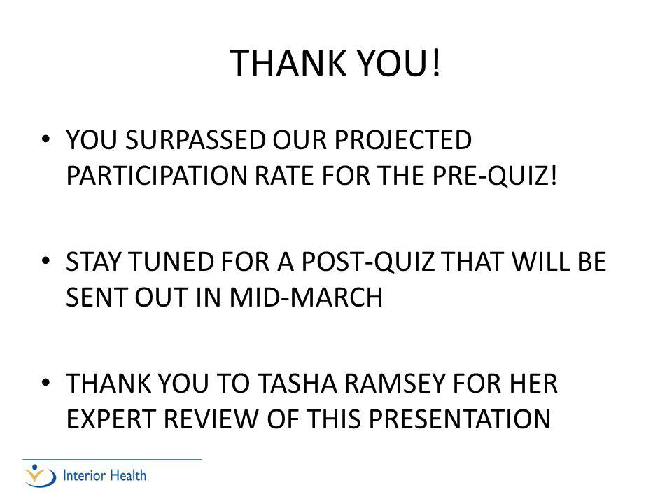 THANK YOU. YOU SURPASSED OUR PROJECTED PARTICIPATION RATE FOR THE PRE-QUIZ.