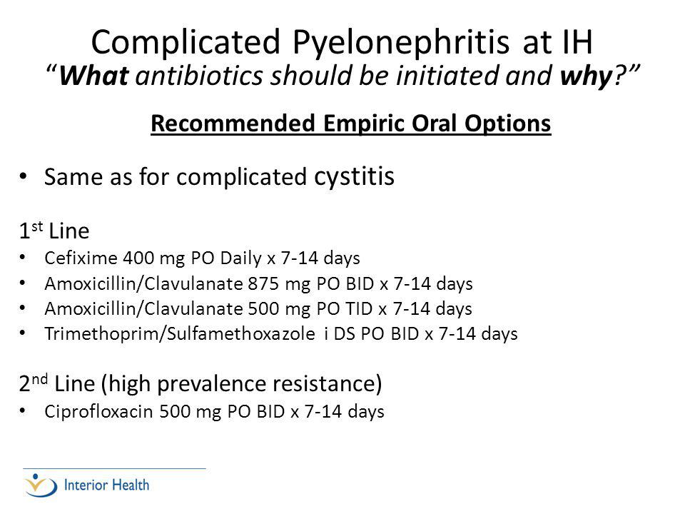 Recommended Empiric Oral Options Same as for complicated cystitis 1 st Line Cefixime 400 mg PO Daily x 7-14 days Amoxicillin/Clavulanate 875 mg PO BID x 7-14 days Amoxicillin/Clavulanate 500 mg PO TID x 7-14 days Trimethoprim/Sulfamethoxazole i DS PO BID x 7-14 days 2 nd Line (high prevalence resistance) Ciprofloxacin 500 mg PO BID x 7-14 days Complicated Pyelonephritis at IH What antibiotics should be initiated and why