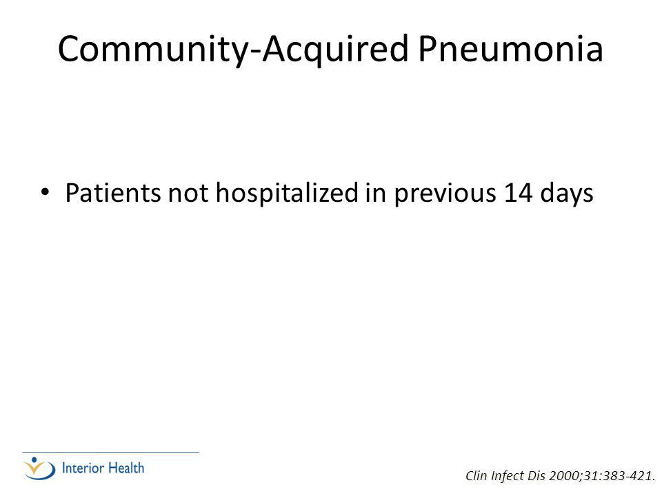 Community-Acquired Pneumonia Patients not hospitalized in previous 14 days Clin Infect Dis 2000;31:383-421.