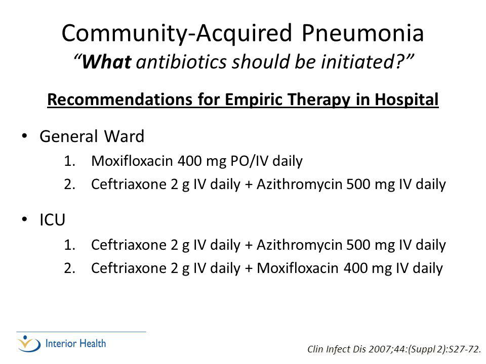 Community-Acquired Pneumonia What antibiotics should be initiated Recommendations for Empiric Therapy in Hospital General Ward 1.Moxifloxacin 400 mg PO/IV daily 2.Ceftriaxone 2 g IV daily + Azithromycin 500 mg IV daily ICU 1.Ceftriaxone 2 g IV daily + Azithromycin 500 mg IV daily 2.Ceftriaxone 2 g IV daily + Moxifloxacin 400 mg IV daily Clin Infect Dis 2007;44:(Suppl 2):S27-72.