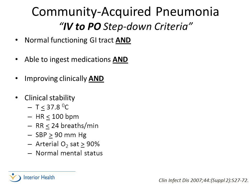 Community-Acquired Pneumonia IV to PO Step-down Criteria Normal functioning GI tract AND Able to ingest medications AND Improving clinically AND Clinical stability – T < 37.8 0 C – HR < 100 bpm – RR < 24 breaths/min – SBP > 90 mm Hg – Arterial O 2 sat > 90% – Normal mental status Clin Infect Dis 2007;44:(Suppl 2):S27-72.