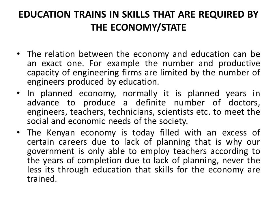 EDUCATION TRAINS IN SKILLS THAT ARE REQUIRED BY THE ECONOMY/STATE The relation between the economy and education can be an exact one.