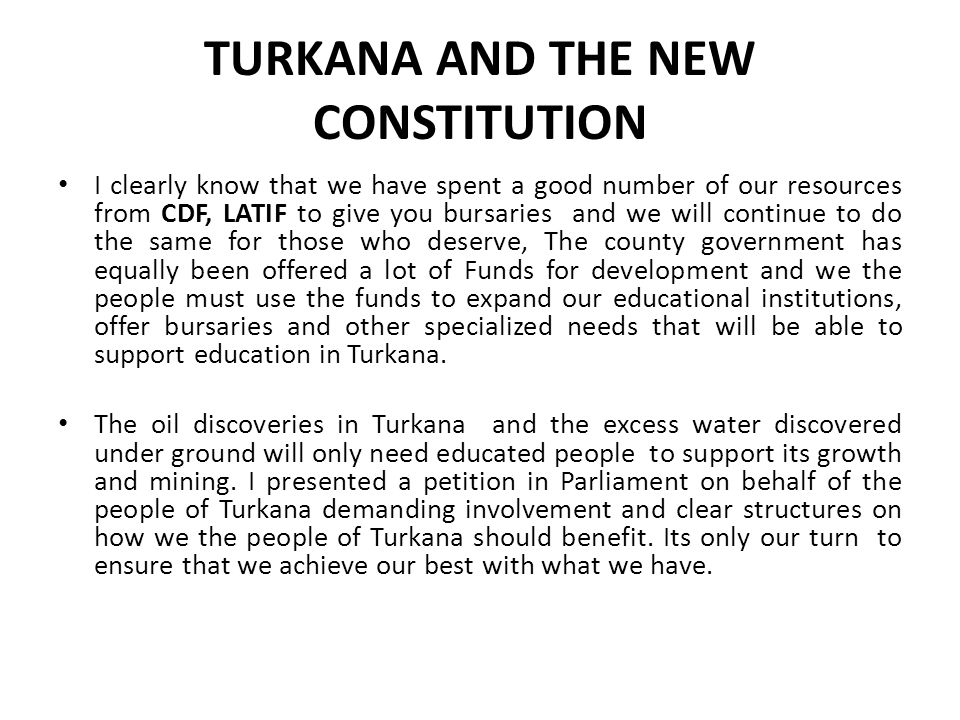 TURKANA AND THE NEW CONSTITUTION I clearly know that we have spent a good number of our resources from CDF, LATIF to give you bursaries and we will continue to do the same for those who deserve, The county government has equally been offered a lot of Funds for development and we the people must use the funds to expand our educational institutions, offer bursaries and other specialized needs that will be able to support education in Turkana.