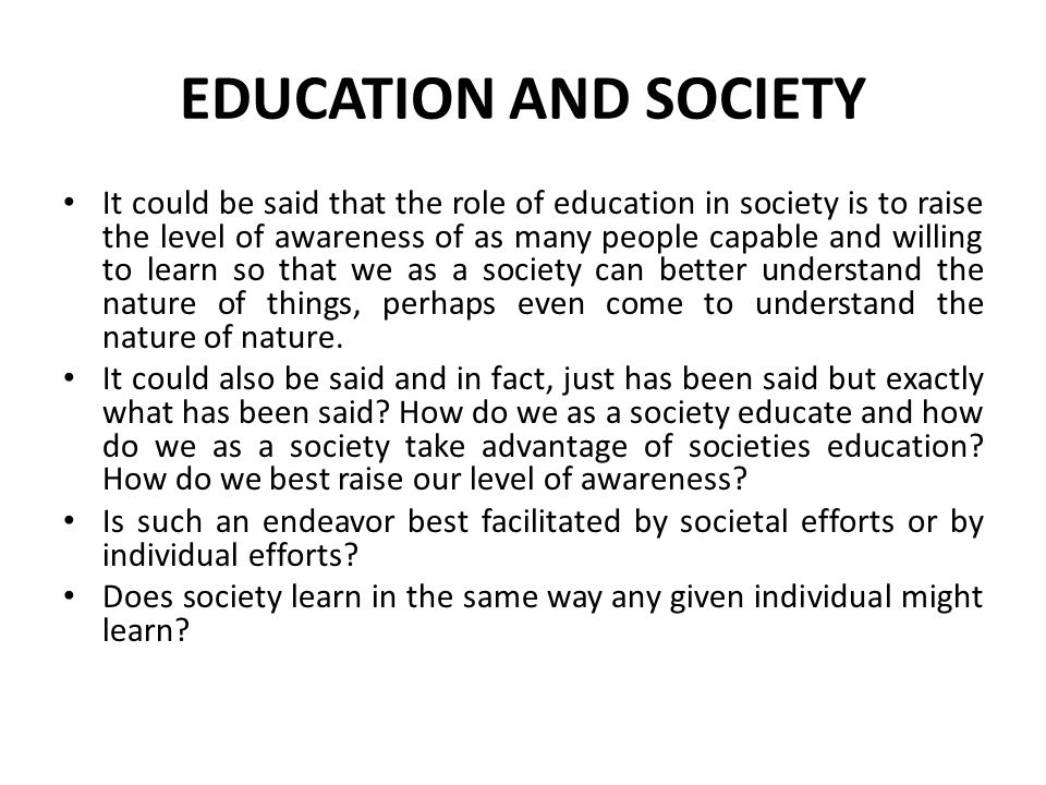 EDUCATION AND SOCIETY It could be said that the role of education in society is to raise the level of awareness of as many people capable and willing to learn so that we as a society can better understand the nature of things, perhaps even come to understand the nature of nature.