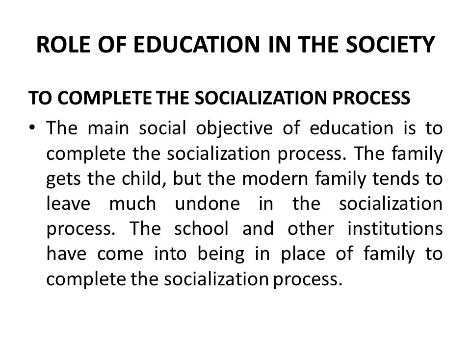 ROLE OF EDUCATION IN THE SOCIETY TO COMPLETE THE SOCIALIZATION PROCESS The main social objective of education is to complete the socialization process.