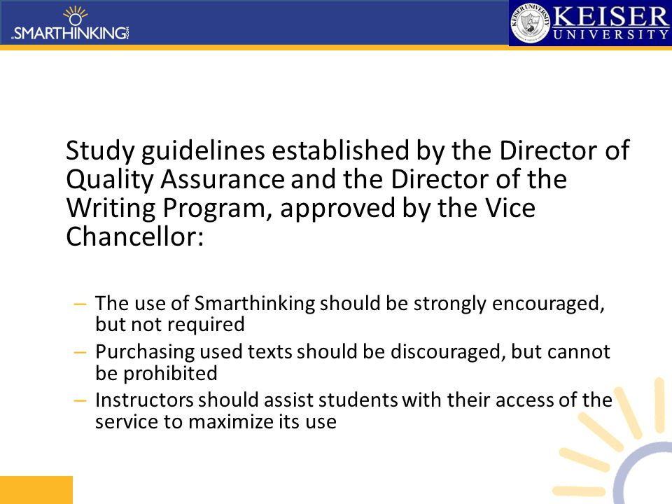 Study guidelines established by the Director of Quality Assurance and the Director of the Writing Program, approved by the Vice Chancellor: – The use of Smarthinking should be strongly encouraged, but not required – Purchasing used texts should be discouraged, but cannot be prohibited – Instructors should assist students with their access of the service to maximize its use