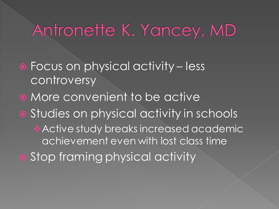  Focus on physical activity – less controversy  More convenient to be active  Studies on physical activity in schools  Active study breaks increased academic achievement even with lost class time  Stop framing physical activity