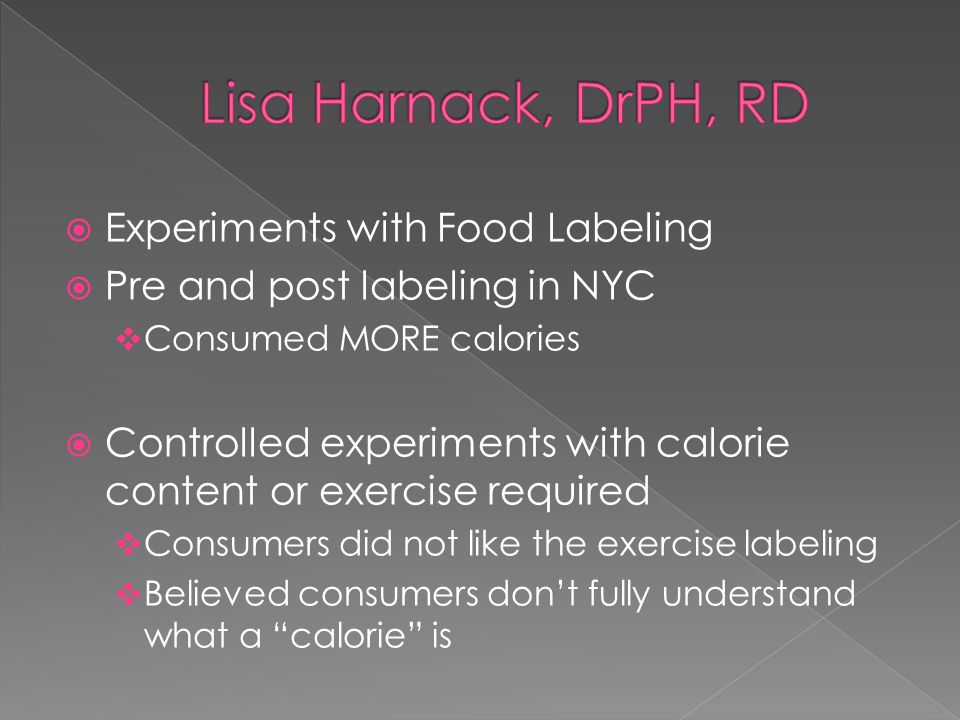  Experiments with Food Labeling  Pre and post labeling in NYC  Consumed MORE calories  Controlled experiments with calorie content or exercise required  Consumers did not like the exercise labeling  Believed consumers don't fully understand what a calorie is