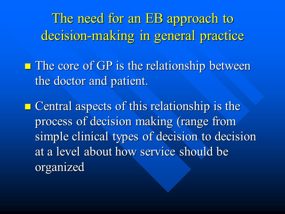 The need for an EB approach to decision-making in general practice The core of GP is the relationship between the doctor and patient. The core of GP i