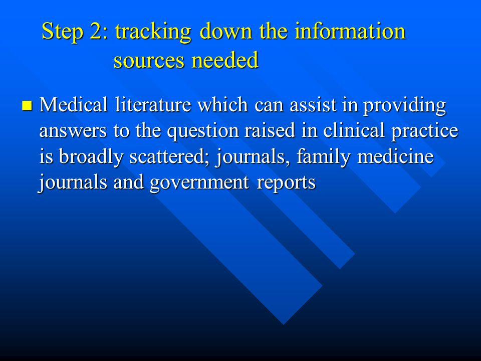 Step 2: tracking down the information sources needed Medical literature which can assist in providing answers to the question raised in clinical pract