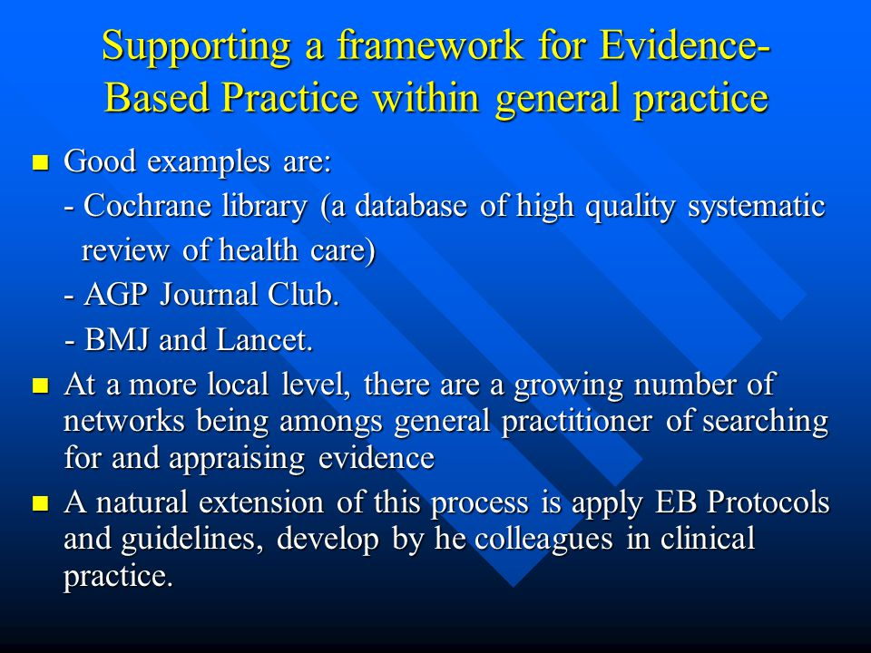 Supporting a framework for Evidence- Based Practice within general practice Good examples are: Good examples are: - Cochrane library (a database of hi
