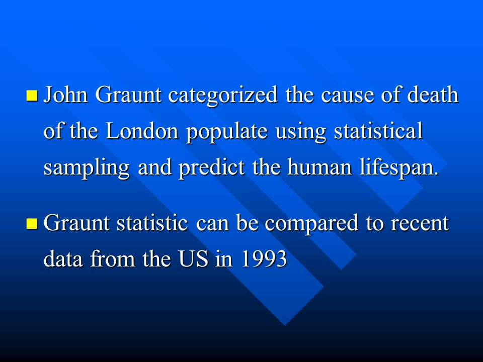 John Graunt categorized the cause of death of the London populate using statistical sampling and predict the human lifespan. John Graunt categorized t