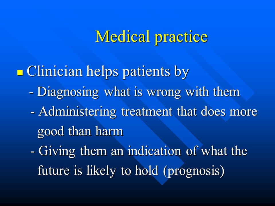 Medical practice Clinician helps patients by Clinician helps patients by - Diagnosing what is wrong with them - Diagnosing what is wrong with them - A