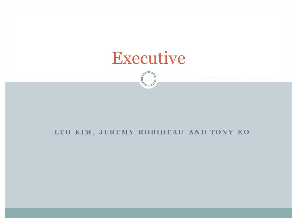 LEO KIM, JEREMY ROBIDEAU AND TONY KO Executive